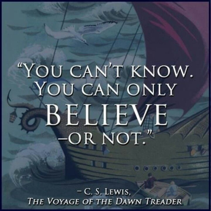 """A quote and image about The Voyage of the Dawn Treader. This was a book by C. S. Lewis and very important because in most books by C. S. Lewis there are hints on how to make magick or to learn to be a witch of some variety. His books often give the biggest reward to the character which reaches beyond themselves the most. This quote is, """"You can't know. You can only believe... or not."""""""