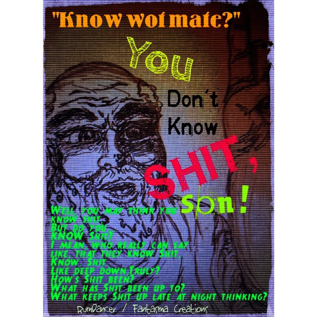 """Art work of meme done by author, Rohanna Irene via Rum Dancer Studios. Depiction of a poorly sketched Socrates saying to the viewer, """"Know what mate? You don't know shit, son! Well, you may think you know shit... but do you KNOW shit? I mean who can really say like... they know shit... """"know shit"""" like deep down, truly? How's shit been? What has been shit been up to? What keeps shit up late at night thinking?"""" The art is supposed to represent the saying that was mafe famous by Socrates, """"I know nothing."""" This piece is satirical and not intended to offend."""