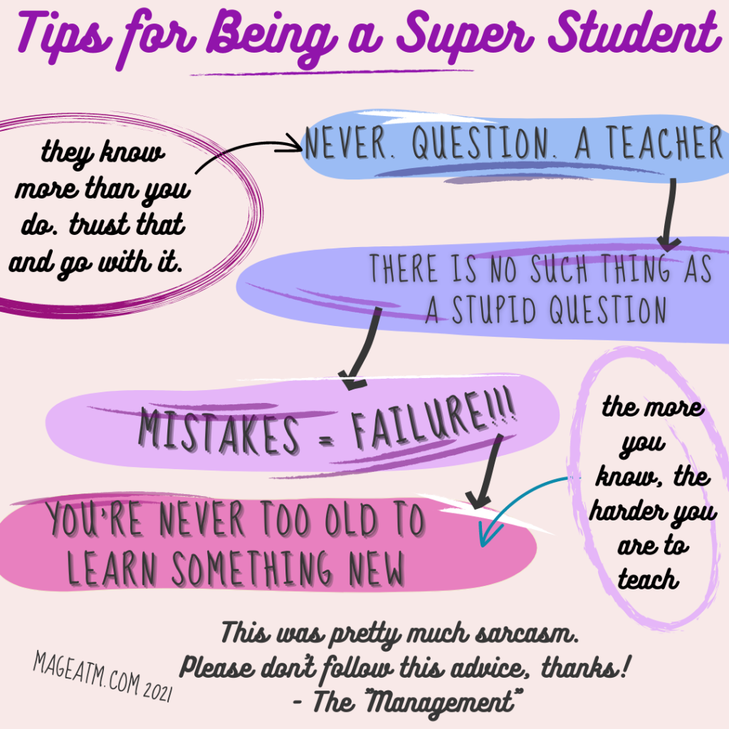 """Tips sheet that appears to be hand written. This is a sarcastic meme type post that is showing how the author originally approached education and learning. When in school, in early years, this worked well. Through high school she got great grades and the formula makes for a good student. It basically lists, at the top, """"Tips for Being a Super Student"""". Then it has 4 points to it: 1. Never. Question. A Teacher. (This one has a note with arrow pointing to it and it says, """"They know more than you do, trust that and go with it."""" 2. There is no such thing as a stupid question. 3. MISTAKES = FAILURE 4. You're never too old to learn something new. This last one also has a script style writing note next to it saying, """"The more you know the harder you are to teach."""" Then, finally, at the bottom it says, """"This was pretty much sarcasm. Please don't follow this advice! Thanks! - The Management."""