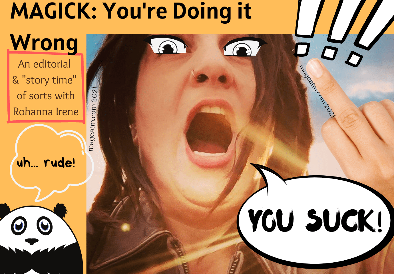 """A blog header designed in some weeb like shit-posting style. It includes the title of the blog: MAgick: You're doing it wrong. / An editorial and story time of sorts with Rohanna Irene. Then there is a picture of the author, Rohanna with a fake digitally added hand. It has the ring finger up, but at first glance looks like the middle finger. A comment bubble is directed from her showing her saying YOU SUCK while she stares down with added anime eyes (black and white in color) and a few additional artistic additions. In the left corner there is a cartoonish panda standing there with a thought bubble over his head that says, """"Uh, rude!"""" There is also a disclaimer at the bottom basically saying that the podcast doesn't mean offense and it is satire. Blah blah blah. Blessed Be!"""
