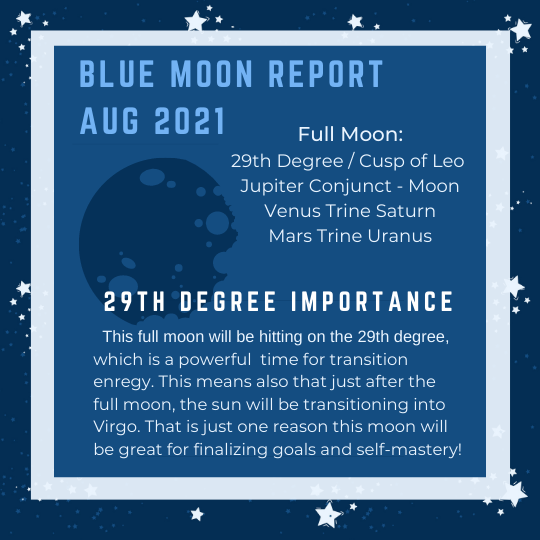 """Blue moons are definitely rare, and this year is no exception. The full mooon that rises and comes full on August 22, 2021. This news has been well-received in the astrolgoy community You may have heard people talking about this important aspect, as well as the Lion's gate. Both of these details are really important to being able to read simple quick like forecast for the rest of the month. Alternatively, there are some great learning lessons where the information learned can be applied. For this image, it is mainly talking about the overall Sturgeon Blue Moon Report for Aug 2021. It first lists the full moon details as """" 29th Degree / Cusp of Leo Jupiter Conjunct the Moon Venus Trine Saturn and Mars Trine Uranus. Then, it refers to the """"29th Degree Importance"""". This is referring to the first detail about the moon correspondences listed above on the image. 29th Degree / Cusp of Leo, this refers to where the moon will be in the sky when she enters into full. She will be going in at the 29th degree, which is the degree that is hit right before there is a transition into a new house. This represents a transitive time in people's life and change / fluctuation energy. The image has more words on it that say, """" This full moon will be hitting on the 29th degree which is a poweful time for transition energy. This means also that just after the full moon, the sun will be transitioning into Virgo. That is just one reason this moon will be great for finalizing goals and self mastery!"""""""