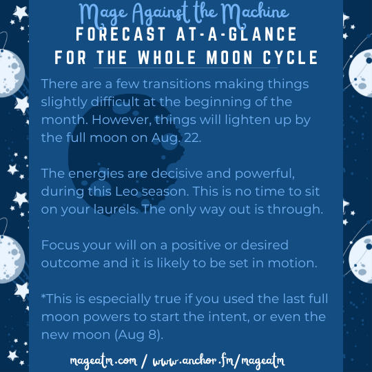 """Sturgeon Moon at a Glance Card // Card is basically all text. Still has the dark blue background and then moo and starts behind that. It is not just for the full moon or for moon magick at a certain time. Rather, it is reflecting a """"Forecast at-a-glance for the whole moon cycle"""" and this is stated on the top of the card. Above that it says Mage Against the Machine in light blue, periwinkle lettering. This is just indicating the name of the podcast. There is also contact information on the bottom. It says mageatm.com and then www.anchor.fm/mageatm // This is the last of the contact information on the card. The rest of the card is words - kind of stuffed with words. However, they say the following: There are a few transitions making things slightly difficult at the beginning of the month. However, things will lighten up by the full moon on Aug. 22. The energies are decisive and powerful during Leo season. This is no time to sit on your laurels. The only way out is through. Focus on your will and direct it towards something positive and desirable, truly. Allow it to grow and set in motion your own special moon magick that will bless you in the future. Focus on the desired outcome and set it into motion. This is certainly true for those that used the last full moon powers to strt the intent or even the new moon of Aug 8."""""""